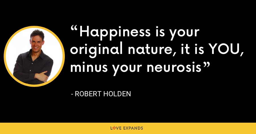 Happiness is your original nature, it is YOU, minus your neurosis - Robert Holden