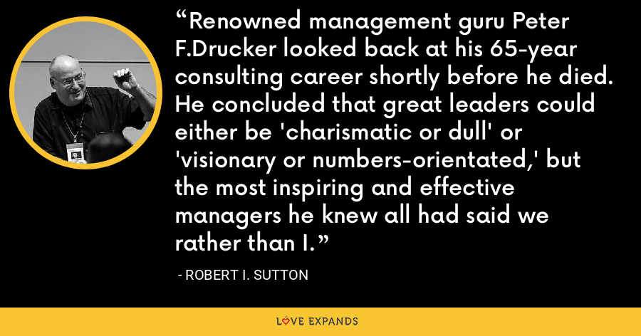 Renowned management guru Peter F.Drucker looked back at his 65-year consulting career shortly before he died. He concluded that great leaders could either be 'charismatic or dull' or 'visionary or numbers-orientated,' but the most inspiring and effective managers he knew all had said we rather than I. - Robert I. Sutton