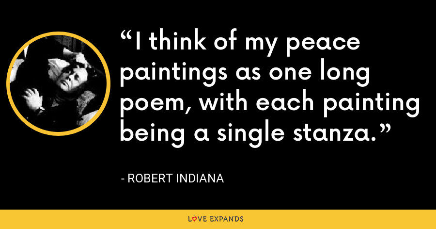 I think of my peace paintings as one long poem, with each painting being a single stanza. - Robert Indiana