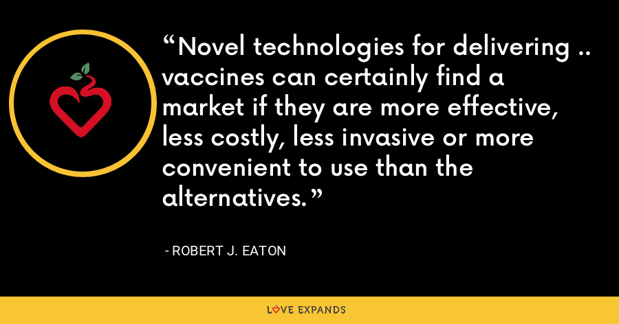 Novel technologies for delivering .. vaccines can certainly find a market if they are more effective, less costly, less invasive or more convenient to use than the alternatives. - Robert J. Eaton
