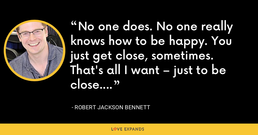 No one does. No one really knows how to be happy. You just get close, sometimes. That's all I want – just to be close. - Robert Jackson Bennett