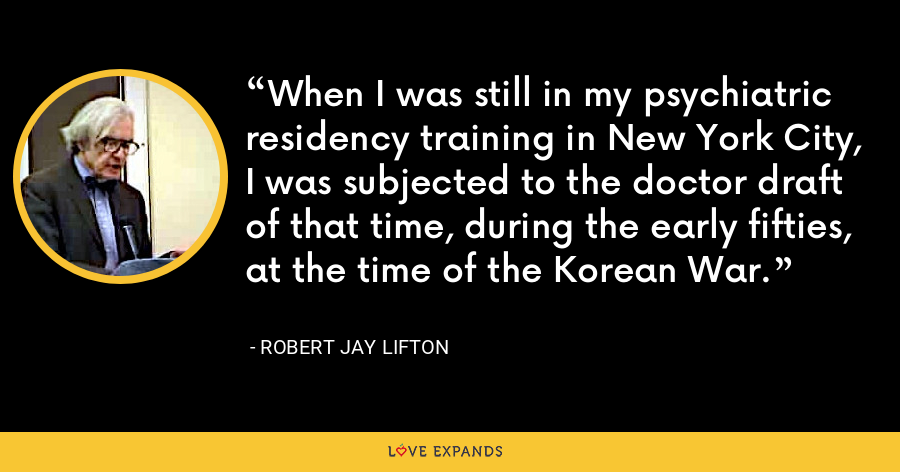 When I was still in my psychiatric residency training in New York City, I was subjected to the doctor draft of that time, during the early fifties, at the time of the Korean War. - Robert Jay Lifton