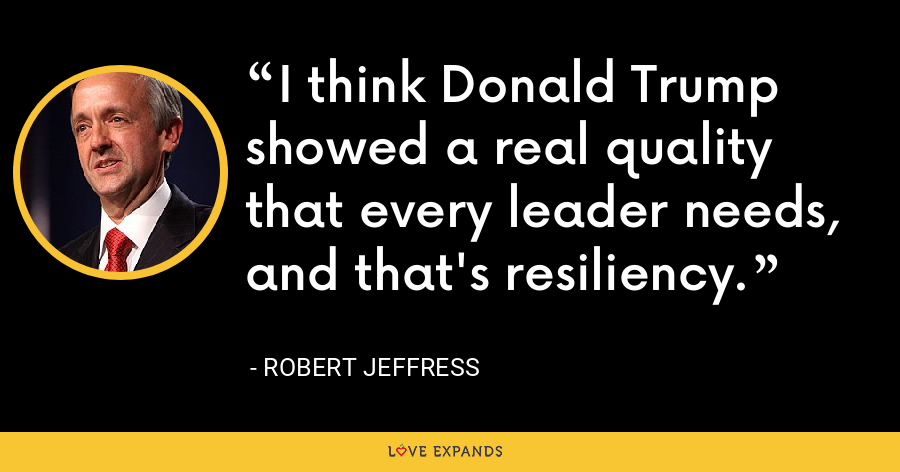 I think Donald Trump showed a real quality that every leader needs, and that's resiliency. - Robert Jeffress