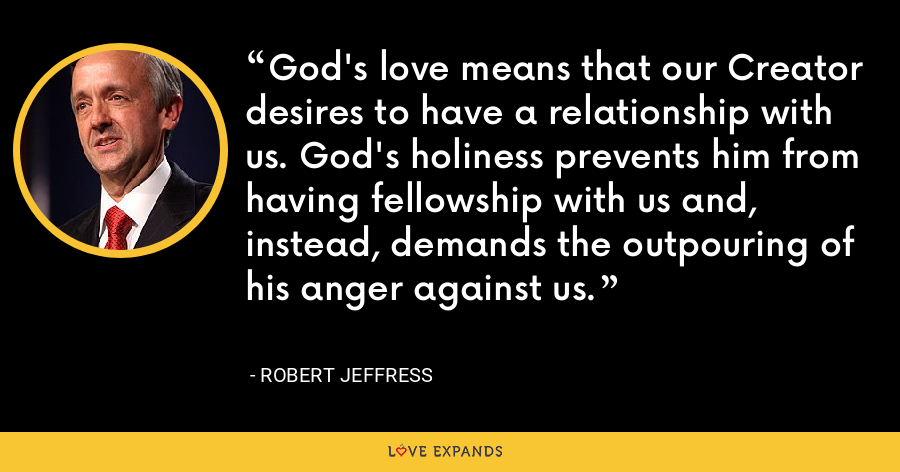 God's love means that our Creator desires to have a relationship with us. God's holiness prevents him from having fellowship with us and, instead, demands the outpouring of his anger against us. - Robert Jeffress