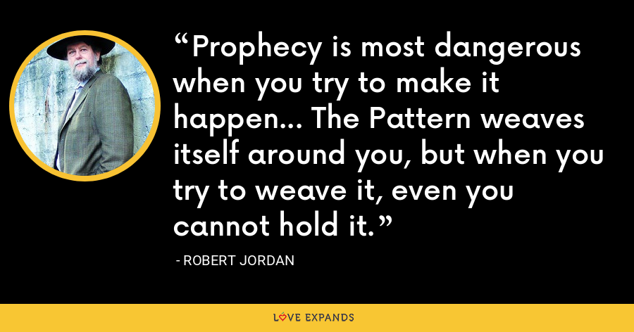 Prophecy is most dangerous when you try to make it happen... The Pattern weaves itself around you, but when you try to weave it, even you cannot hold it. - Robert Jordan