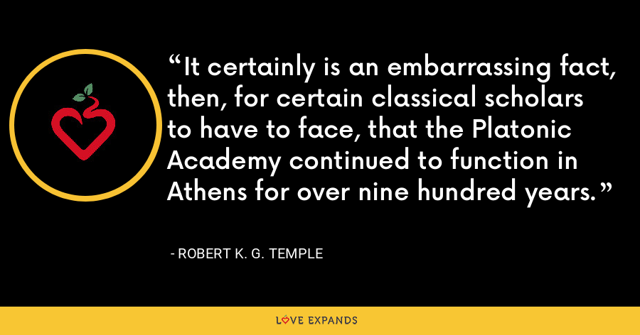 It certainly is an embarrassing fact, then, for certain classical scholars to have to face, that the Platonic Academy continued to function in Athens for over nine hundred years. - Robert K. G. Temple