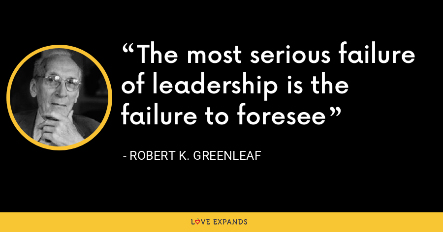 The most serious failure of leadership is the failure to foresee - Robert K. Greenleaf