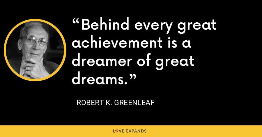Behind every great achievement is a dreamer of great dreams. - Robert K. Greenleaf