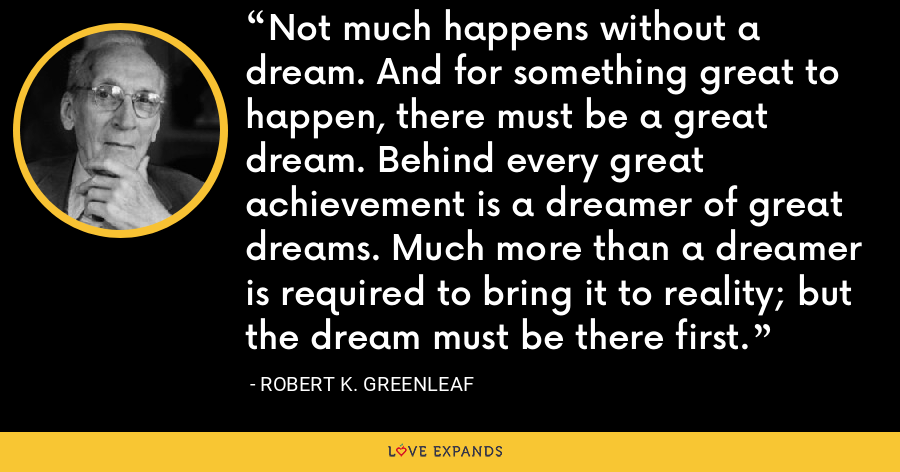 Not much happens without a dream. And for something great to happen, there must be a great dream. Behind every great achievement is a dreamer of great dreams. Much more than a dreamer is required to bring it to reality; but the dream must be there first. - Robert K. Greenleaf