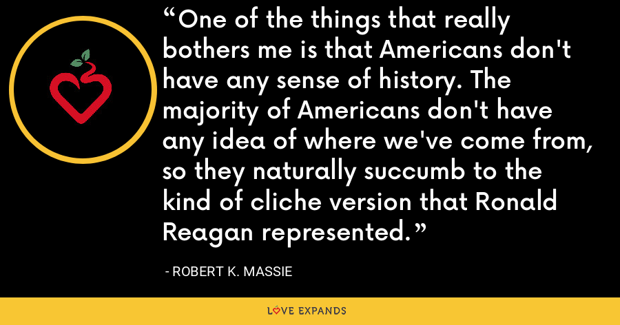 One of the things that really bothers me is that Americans don't have any sense of history. The majority of Americans don't have any idea of where we've come from, so they naturally succumb to the kind of cliche version that Ronald Reagan represented. - Robert K. Massie