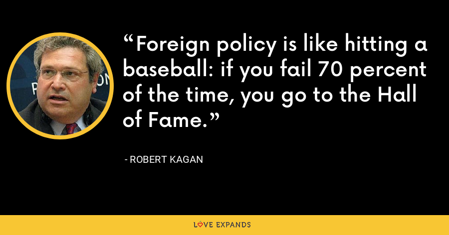 Foreign policy is like hitting a baseball: if you fail 70 percent of the time, you go to the Hall of Fame. - Robert Kagan