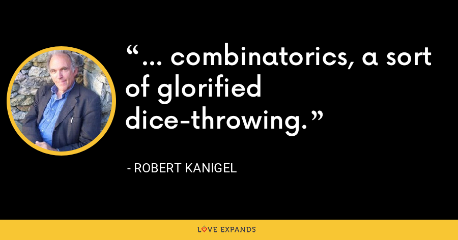 ... combinatorics, a sort of glorified dice-throwing. - Robert Kanigel