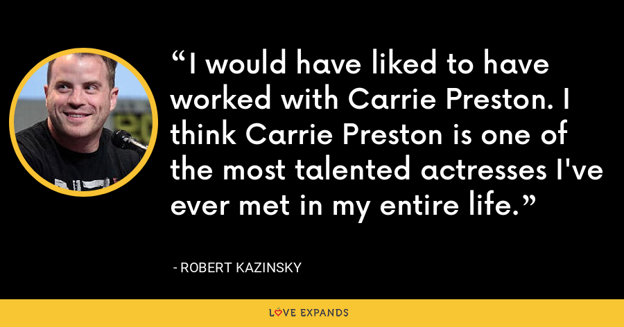 I would have liked to have worked with Carrie Preston. I think Carrie Preston is one of the most talented actresses I've ever met in my entire life. - Robert Kazinsky