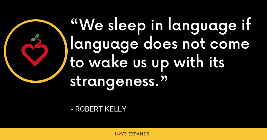 We sleep in language if language does not come to wake us up with its strangeness. - Robert Kelly