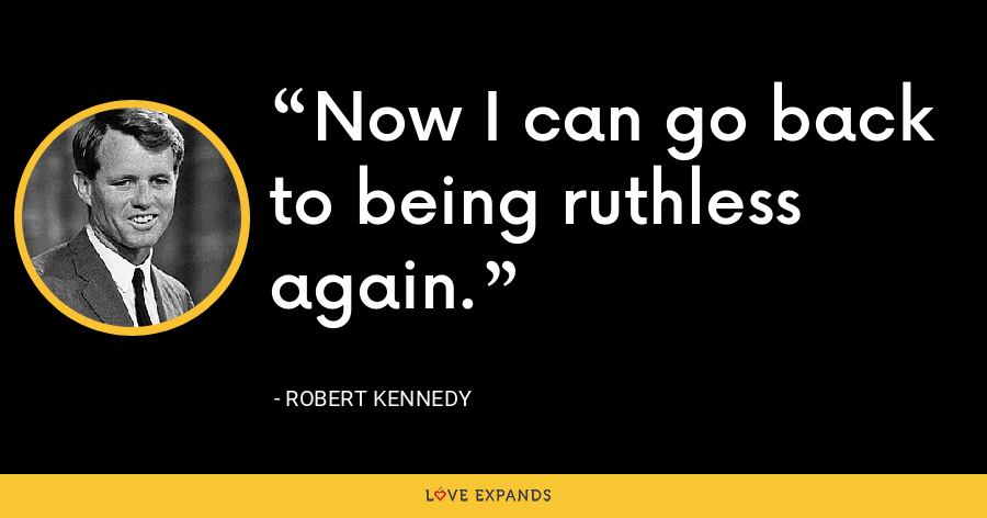 Now I can go back to being ruthless again. - Robert Kennedy