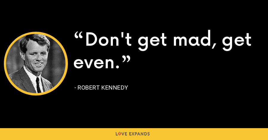 Don't get mad, get even. - Robert Kennedy