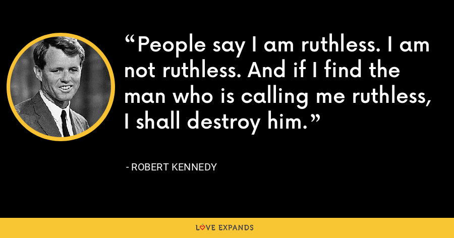 People say I am ruthless. I am not ruthless. And if I find the man who is calling me ruthless, I shall destroy him. - Robert Kennedy