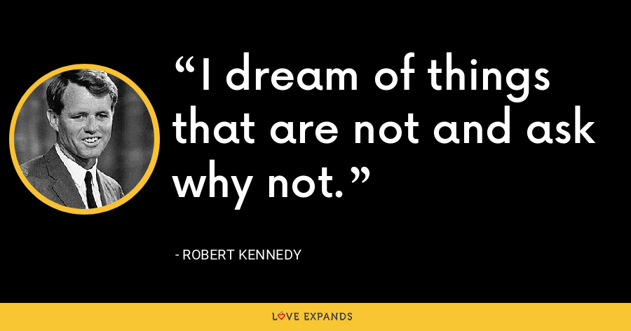 I dream of things that are not and ask why not. - Robert Kennedy