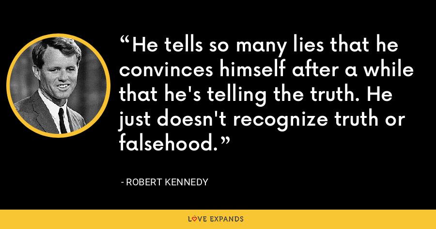 He tells so many lies that he convinces himself after a while that he's telling the truth. He just doesn't recognize truth or falsehood. - Robert Kennedy