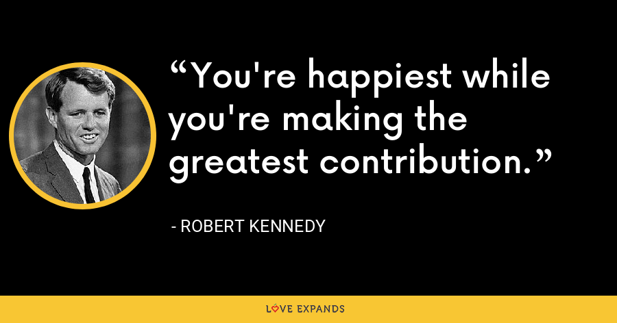 You're happiest while you're making the greatest contribution. - Robert Kennedy