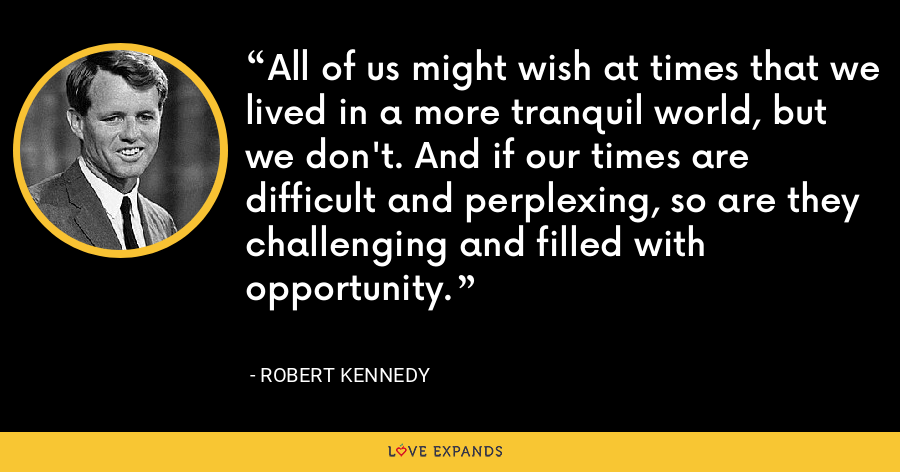 All of us might wish at times that we lived in a more tranquil world, but we don't. And if our times are difficult and perplexing, so are they challenging and filled with opportunity. - Robert Kennedy