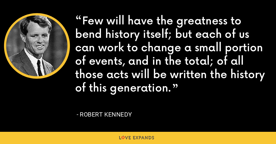 Few will have the greatness to bend history itself; but each of us can work to change a small portion of events, and in the total; of all those acts will be written the history of this generation. - Robert Kennedy