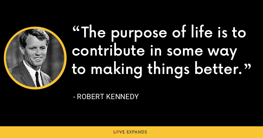 The purpose of life is to contribute in some way to making things better. - Robert Kennedy