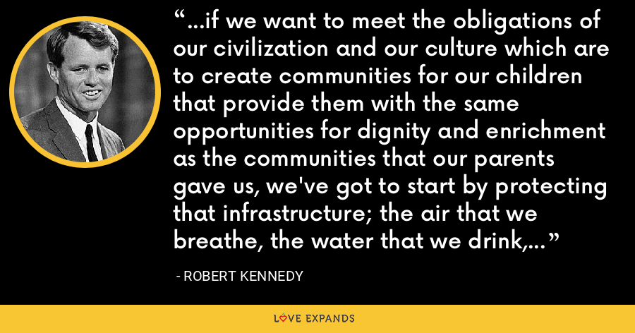 ...if we want to meet the obligations of our civilization and our culture which are to create communities for our children that provide them with the same opportunities for dignity and enrichment as the communities that our parents gave us, we've got to start by protecting that infrastructure; the air that we breathe, the water that we drink, the landscapes that enrich us. - Robert Kennedy