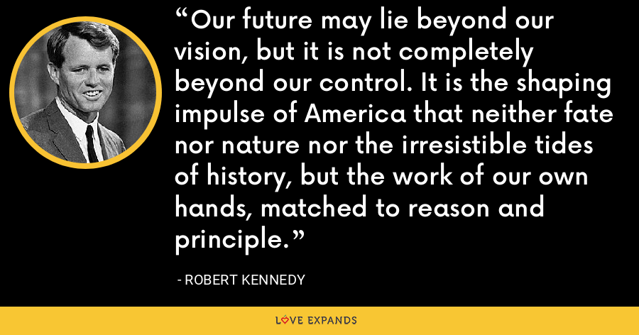 Our future may lie beyond our vision, but it is not completely beyond our control. It is the shaping impulse of America that neither fate nor nature nor the irresistible tides of history, but the work of our own hands, matched to reason and principle. - Robert Kennedy