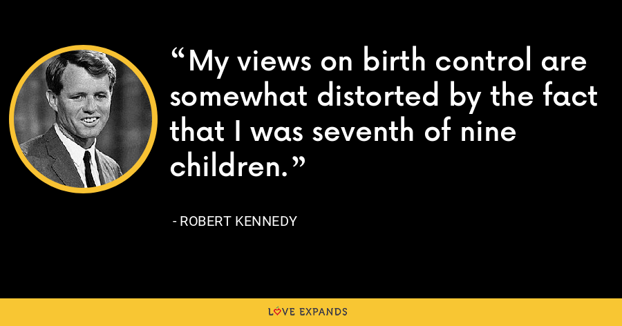 My views on birth control are somewhat distorted by the fact that I was seventh of nine children. - Robert Kennedy