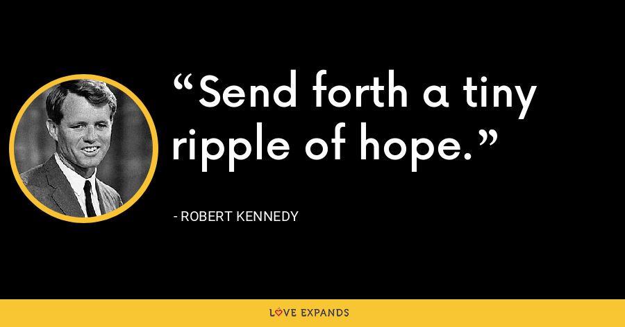 Send forth a tiny ripple of hope. - Robert Kennedy