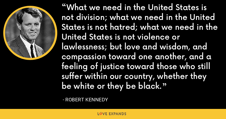 What we need in the United States is not division; what we need in the United States is not hatred; what we need in the United States is not violence or lawlessness; but love and wisdom, and compassion toward one another, and a feeling of justice toward those who still suffer within our country, whether they be white or they be black. - Robert Kennedy