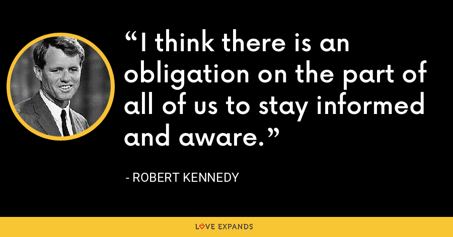 I think there is an obligation on the part of all of us to stay informed and aware. - Robert Kennedy