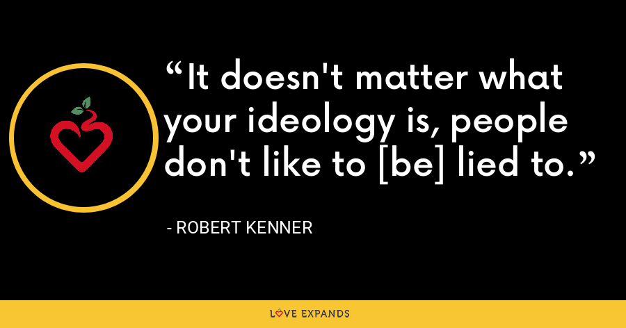 It doesn't matter what your ideology is, people don't like to [be] lied to. - Robert Kenner