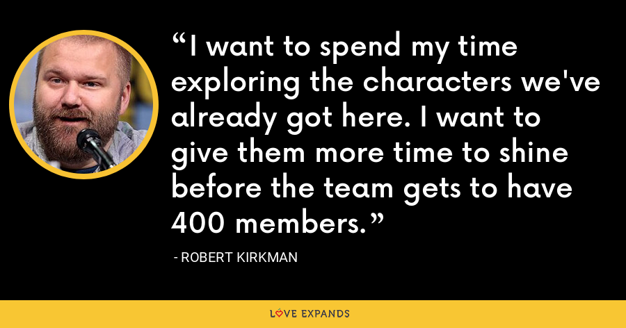 I want to spend my time exploring the characters we've already got here. I want to give them more time to shine before the team gets to have 400 members. - Robert Kirkman