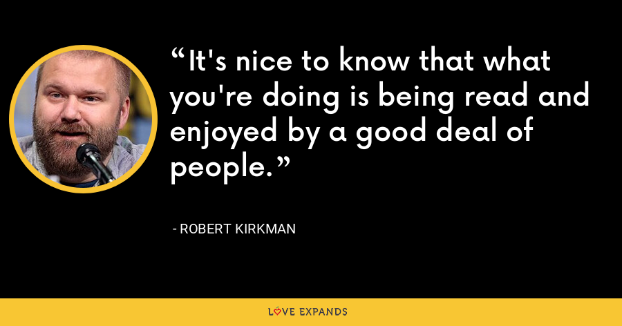 It's nice to know that what you're doing is being read and enjoyed by a good deal of people. - Robert Kirkman