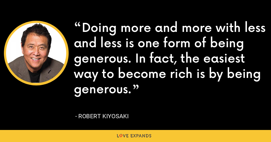 Doing more and more with less and less is one form of being generous. In fact, the easiest way to become rich is by being generous. - Robert Kiyosaki