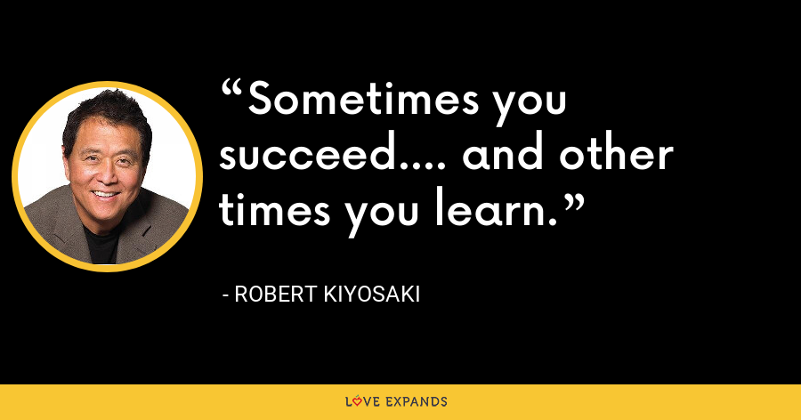 Sometimes you succeed.... and other times you learn. - Robert Kiyosaki