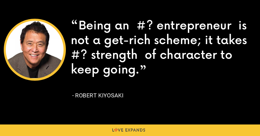 Being an  #? entrepreneur  is not a get-rich scheme; it takes  #? strength  of character to keep going. - Robert Kiyosaki