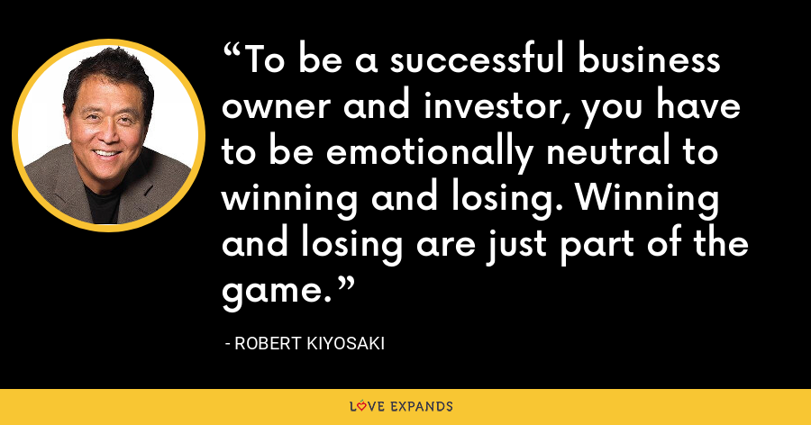 To be a successful business owner and investor, you have to be emotionally neutral to winning and losing. Winning and losing are just part of the game. - Robert Kiyosaki