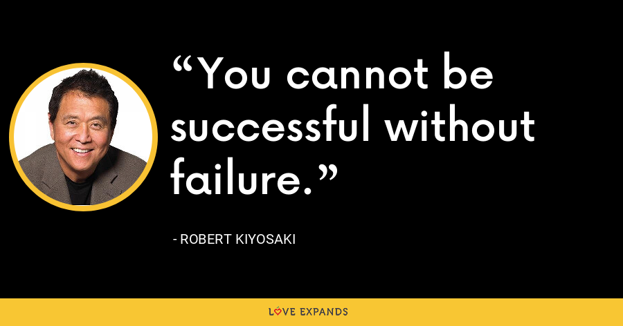 You cannot be successful without failure. - Robert Kiyosaki