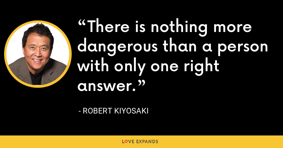 There is nothing more dangerous than a person with only one right answer. - Robert Kiyosaki
