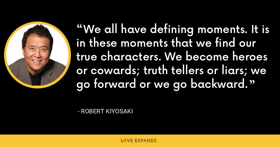 We all have defining moments. It is in these moments that we find our true characters. We become heroes or cowards; truth tellers or liars; we go forward or we go backward. - Robert Kiyosaki
