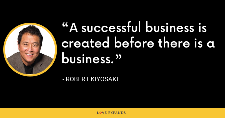 A successful business is created before there is a business. - Robert Kiyosaki