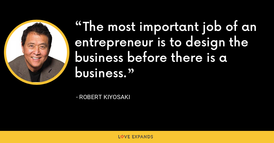 The most important job of an entrepreneur is to design the business before there is a business. - Robert Kiyosaki
