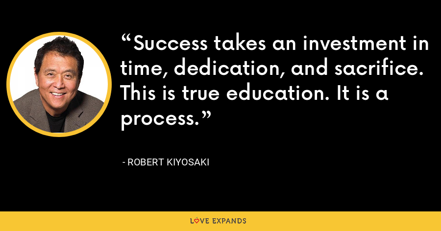 Success takes an investment in time, dedication, and sacrifice. This is true education. It is a process. - Robert Kiyosaki