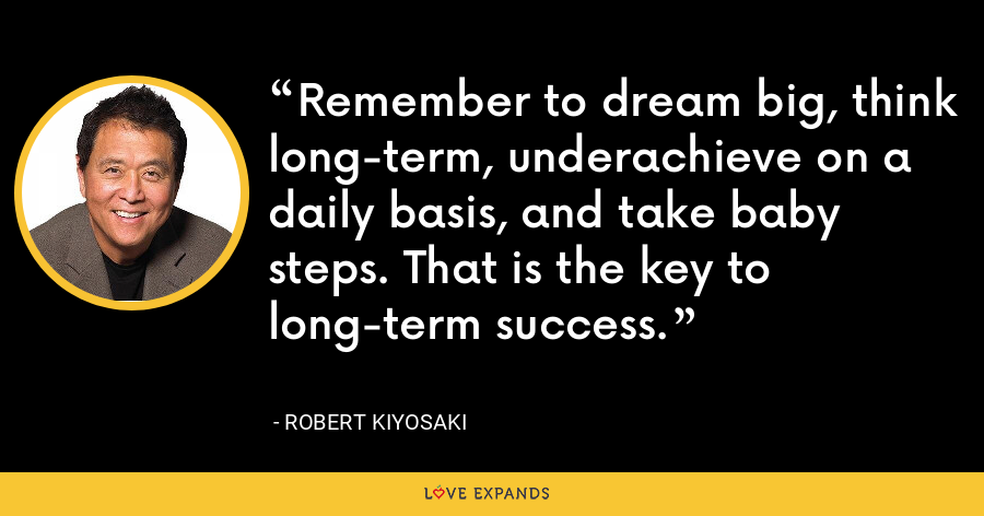 Remember to dream big, think long-term, underachieve on a daily basis, and take baby steps. That is the key to long-term success. - Robert Kiyosaki