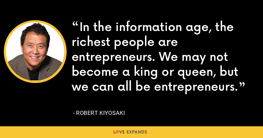 In the information age, the richest people are entrepreneurs. We may not become a king or queen, but we can all be entrepreneurs. - Robert Kiyosaki