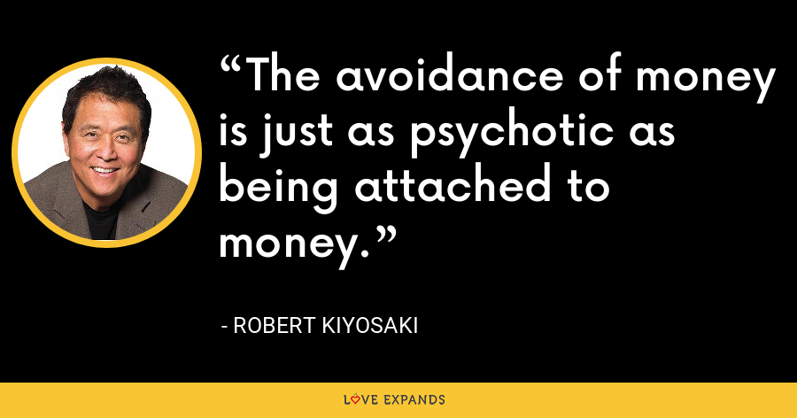 The avoidance of money is just as psychotic as being attached to money. - Robert Kiyosaki