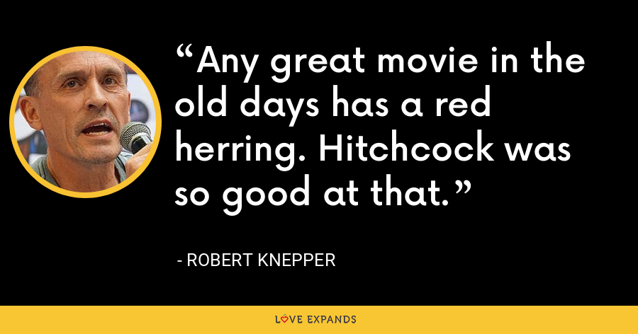 Any great movie in the old days has a red herring. Hitchcock was so good at that. - Robert Knepper